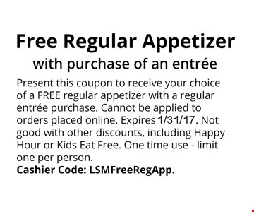 Free Present this coupon to receive your choice ofa FREE regular appetizer with a regular entree purchase. . Cannot be applied to orders placedonline. Expires 1/31/17. Not good withother discounts, including Happy Hour or KidsEat Free. One time use - limit one per person.Cashier Code: LSMFreeRegApp