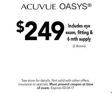 $249 Acuvue OASYS Includes eye exam, fitting &6 mth supply (2 Boxes). See store for details. Not valid with other offers, insurance or specials. Must present coupon at timeof exam. Expires 02-04-17