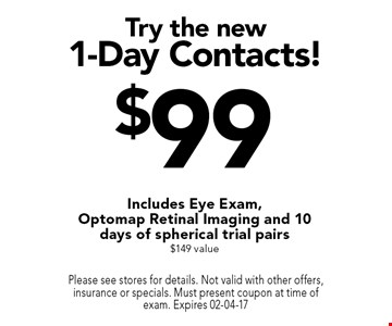 $99 Try the new1-Day Contacts! Includes Eye Exam, Optomap Retinal Imaging and 10 days of spherical trial pairs $149 value. Please see stores for details. Not valid with other offers, insurance or specials. Must present coupon at time of exam. Expires 02-04-17