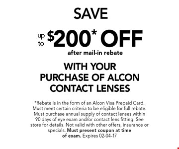 $200* offafter mail-in rebate with yourpurchase of alcon contact lenses. *Rebate is in the form of an Alcon Visa Prepaid Card. Must meet certain criteria to be eligible for full rebate. Must purchase annual supply of contact lenses within 90 days of eye exam and/or contact lens fitting. See store for details. Not valid with other offers, insurance or specials. Must present coupon at timeof exam. Expires 02-04-17
