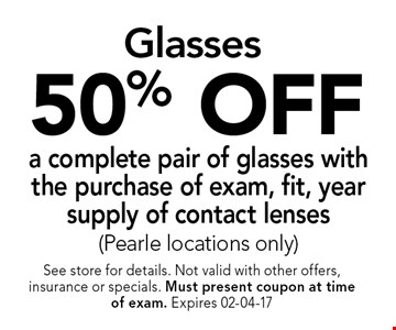 50% OFF a complete pair of glasses with the purchase of exam, fit, year supply of contact lenses(Pearle locations only). See store for details. Not valid with other offers, insurance or specials. Must present coupon at timeof exam. Expires 02-04-17