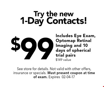 $99 Try the new1-Day Contacts!. See store for details. Not valid with other offers, insurance or specials. Must present coupon at timeof exam. Expires02-04-17