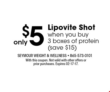 $5 Lipovite Shotwhen you buy3 boxes of protein(save $15). With this coupon. Not valid with other offers orprior purchases. Expires 02-17-17.