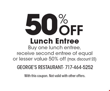 50% Off Lunch Entree. Buy one lunch entree, receive second entree of equal or lesser value 50% off (max. discount $5). With this coupon. Not valid with other offers.