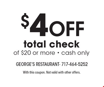 $4 Off total check of $20 or more - cash only. With this coupon. Not valid with other offers.