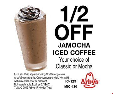 1/2 OFF JAMOCHA ICED COFFEEYour choice of Classic or Mocha. Limit six. Valid at participating Chattanooga area Arby's restaurants. One coupon per visit. Not valid with any other offer or discount. Not transferable.Expires 2/12/17. TM &  2016 Arby's IP Holder Trust.