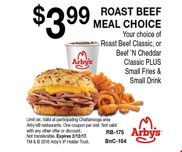 $3.99 ROAST BEEF MEAL CHOICE Your choice of Roast Beef Classic, or Beef 'N Cheddar Classic PLUS Small Fries & Small Drink. Limit six. Valid at participating Chattanooga area Arby's restaurants. One coupon per visit. Not valid with any other offer or discount. Not transferable. Expires 2/12/17. TM &  2016 Arby's IP Holder Trust.
