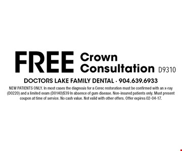 Free CrownConsultation D9310. NEW PATIENTS ONLY. In most cases the diagnosis for a Cerec restoration must be confirmed with an x-ray (D0220) and a limited exam (D0140)$39 In absence of gum disease. Non-insured patients only. Must present coupon at time of service. No cash value. Not valid with other offers. Offer expires 02-04-17.