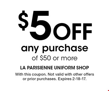 $5 Off any purchase of $50 or more. With this coupon. Not valid with other offers or prior purchases. Expires 2-18-17.
