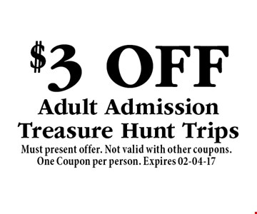 $3 OffAdult AdmissionTreasure Hunt Trips. Must present offer. Not valid with other coupons.One Coupon per person. Expires 02-04-17