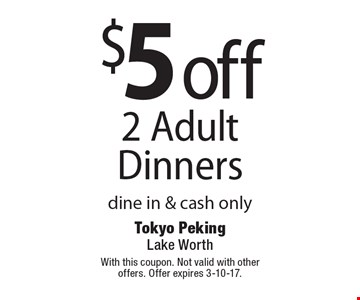 $5 off 2 Adult Dinners, dine in & cash only. With this coupon. Not valid with other offers. Offer expires 3-10-17.