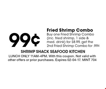 99¢ Fried Shrimp Combo Buy one Fried Shrimp Combo (inc. fried shrimp, 1 side & med. drink) for $8.99, get the 2nd Fried Shrimp Combo for .99¢. LUNCH ONLY 11AM-4PM. With this coupon. Not valid with other offers or prior purchases. Expires 02-04-17. MINT 704
