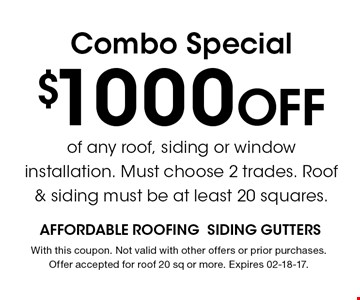 $1000 Off Combo Special. With this coupon. Not valid with other offers or prior purchases. Offer accepted for roof 20 sq or more. Expires 02-18-17.