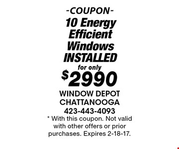 for only$2990 10 Energy Efficient WindowsINSTALLED. * With this coupon. Not valid with other offers or prior purchases. Expires 2-18-17.