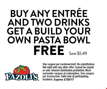 FREE Buy Any Entree and Two Drinks Get a Build Your Own Pasta Bowl. One coupon per customer/visit. No substitutions. Not valid with any other offer. Cannot be copied or sold. Internet distribution prohibited. Must surrender coupon at redemption. One coupon per transaction. Valid only at participating locations. Expires 2/28/17