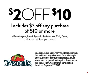 $2 OFF $10 Includes $ off any purchase of $10 or more.. (Excluding tax, Lunch Specials, Senior Meals, Daily Deals, or Fazoli's Gift Card purchases.) One coupon per customer/visit. No substitutions. Not valid with any other offer. Cannot be copied or sold. Internet distribution prohibited. Must surrender coupon at redemption. One coupon per transaction. Valid only at participating locations. Expires 2/28/17