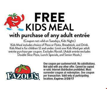 FREE KIDS MEALwith purchase of any adult entree. (Coupon not valid on Tuesdays, Kids Night.) Kids Meal includes choice of Pizza or Pasta, Breadstick, and Drink. Kids Meal is for children 12 and under. Limit one Kids Meal per adult entree purchase per coupon. Excludes Ravioli. (Adult entree excludes Double Slice Pizza, Lunch Specials, and Senior Meals.) One coupon per customer/visit. No substitutions. Not valid with any other offer. Cannot be copied or sold. Internet distribution prohibited. Must surrender coupon at redemption. One coupon per transaction. Valid only at participating locations. Expires 2/28/17