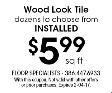 $5.99 sq ftWood Look Tile dozens to choose from installed. With this coupon. Not valid with other offers or prior purchases. Expires 2-04-17.