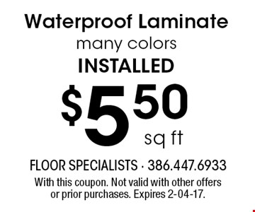 $5.50 sq ft Waterproof Laminate many colors installed. With this coupon. Not valid with other offers or prior purchases. Expires 2-04-17.