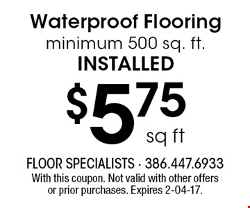 $5.75 sq ft Waterproof Flooring minimum 500 sq. ft.installed. With this coupon. Not valid with other offers or prior purchases. Expires 2-04-17.