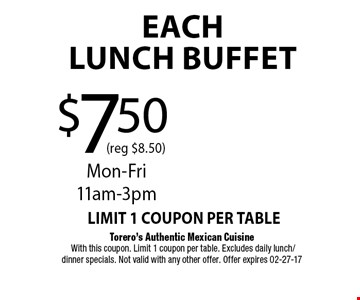 $7.50 (reg $8.50)EachLUNCH BUFFET. Torero's Authentic Mexican Cuisine With this coupon. Limit 1 coupon per table. Excludes daily lunch/dinner specials. Not valid with any other offer. Offer expires 02-27-17