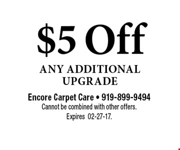 $5 Off Any Additional Upgrade. Encore Carpet Care - 919-899-9494Cannot be combined with other offers. Expires02-27-17.
