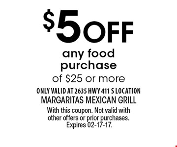 $5 Off any food purchase of $25 or more. With this coupon. Not valid with other offers or prior purchases. Expires 02-17-17.
