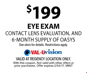 $199 EYE examcontact lens evaluation, and 6-month supply of oasysSee store for details. Restrictions apply.. valid at regency location only. With this coupon. Not valid with other offers or prior purchases. Offer expires 2/04/17. MINT