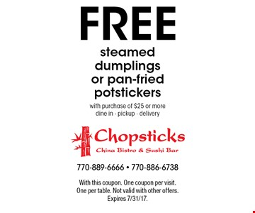Free steamed dumplings or pan-fried potstickers with purchase of $25 or more dine in - pickup - delivery. With this coupon. One coupon per visit. One per table. Not valid with other offers. Expires 7/31/17.