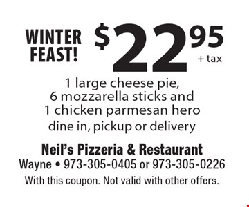 WINTER Feast! $22.95 + tax 1 large cheese pie, 6 mozzarella sticks and 1 chicken parmesan hero. Dine in, pickup or delivery. With this coupon. Not valid with other offers.