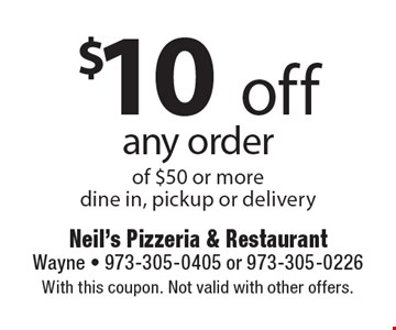 $10 off any order of $50 or more. Dine in, pickup or delivery. With this coupon. Not valid with other offers.
