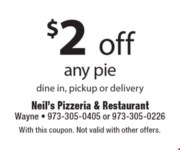 $2 off any pie. Dine in, pickup or delivery. With this coupon. Not valid with other offers.