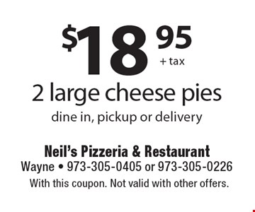 $18.95 + tax 2 large cheese pies. Dine in, pickup or delivery. With this coupon. Not valid with other offers.