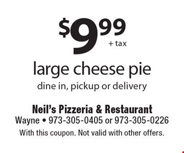 $9.99 + tax large cheese pie. Dine in, pickup or delivery. With this coupon. Not valid with other offers.