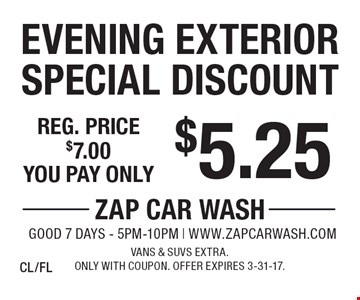 $5.25 Evening Exterior Special Discount. Reg. price $7.00. Vans & SUVs extra. Only with coupon. Offer expires 3-31-17. CL/FL