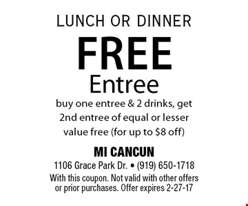 Free Entreebuy one entree & 2 drinks, get 2nd entree of equal or lesser value free (for up to $8 off). MI CANCUN 1106 Grace Park Dr. - (919) 650-1718With this coupon. Not valid with other offers or prior purchases. Offer expires 2-27-17