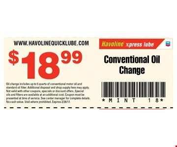 $18.99 Conventional Oil Change. Oil change includes up to 5 quarts of conventional motor oil and standard oil filter. Additional disposal and shop supply fees may apply. Not valid with other coupons, specials or discount offers. Special oils and filters are available at an additional cost. Coupon must be presented at time of service. See center manager for complete details. No cash value. Void where prohibited. Expires 2/04/17. MINT 18