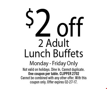 $2 off2 Adult Lunch BuffetsMonday - Friday Only. Not valid on holidays. Dine In. Cannot duplicate. One coupon per table. CLIPPER 2702Cannot be combined with any other offer. With this coupon only. Offer expires 02-27-17.