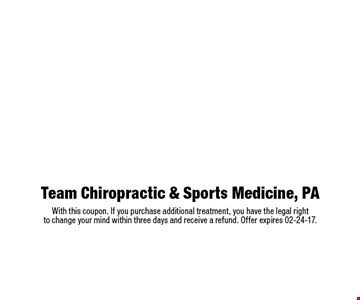 $49 complete chiropractic examination $525 value includes consultation, examination, any necessary x-rays and report of findings with adjustment. Team Chiropractic & Sports Medicine, PAWith this coupon. If you purchase additional treatment, you have the legal right to change your mind within three days and receive a refund. Offer expires 02-24-17.