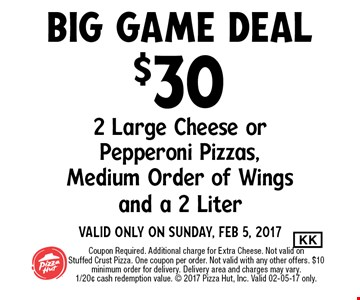 $30 2 Large Cheese orPepperoni Pizzas,Medium Order of Wingsand a 2 LiterValid Only on Sunday, Feb 5, 2017. Coupon Required. Additional charge for Extra Cheese. Not valid onStuffed Crust Pizza. One coupon per order. Not valid with any other offers. $10 minimum order for delivery. Delivery area and charges may vary.1/20¢ cash redemption value.  2017 Pizza Hut, Inc. Valid 02-05-17 only.