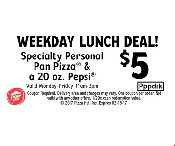 $5 Specialty PersonalPan Pizza &a 20 oz. PepsiValid Monday-Friday 11am-3pm. Coupon Required. Delivery area and charges may vary. One coupon per order. Not valid with any other offers. 1/20¢ cash redemption value. 2017 Pizza Hut, Inc. Expires 02-18-17.