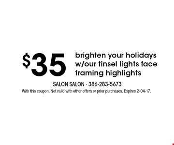 $35 brighten your holidays w/our tinsel lights face framing highlights. With this coupon. Not valid with other offers or prior purchases. Expires 2-04-17.