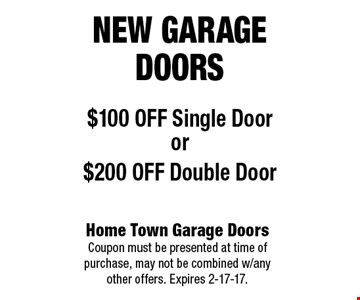 New garage doors$100 OFF Single Dooror$200 OFF Double Door. Home Town Garage Doors Coupon must be presented at time of purchase, may not be combined w/any other offers. Expires 2-17-17.