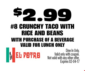 $2.99 #8 Crunchy Taco with rice and beanswith purchase of a beverageValid for lunch only . Dine In Only. Valid only with coupon.Not valid with any other offer. Expires 02-04-17