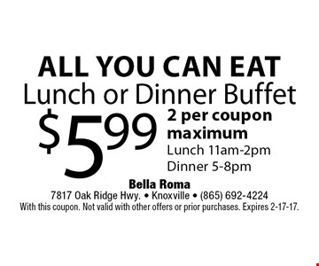 All You Can EatLunch or Dinner Buffet $5.99 2 per coupon maximumLunch 11am-2pmDinner 5-8pm. Bella Roma 7817 Oak Ridge Hwy. - Knoxville - (865) 692-4224With this coupon. Not valid with other offers or prior purchases. Expires 2-17-17.