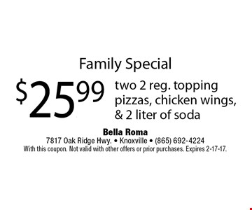 Family Special$25.99 two 2 reg. toppingpizzas, chicken wings,& 2 liter of soda. Bella Roma 7817 Oak Ridge Hwy. - Knoxville - (865) 692-4224With this coupon. Not valid with other offers or prior purchases. Expires 2-17-17.