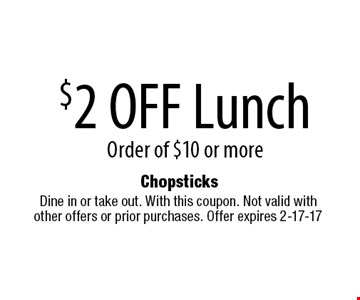 $2 OFF Lunch Order of $10 or more. Dine in or take out. With this coupon. Not valid with other offers or prior purchases. Offer expires 2-17-17