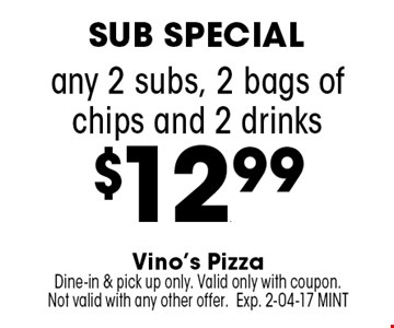 any 2 subs, 2 bags of chips and 2 drinks$12.99. Vino's PizzaDine-in & pick up only. Valid only with coupon. Not valid with any other offer.Exp. 2-04-17 MINT