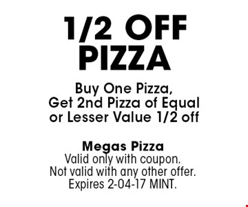 1/2 OffPizzaBuy One Pizza, Get 2nd Pizza of Equal or Lesser Value 1/2 off. Megas PizzaValid only with coupon. Not valid with any other offer. Expires 2-04-17 MINT.