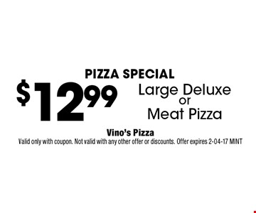 $1299 Large DeluxeorMeat Pizza. Vino's PizzaValid only with coupon. Not valid with any other offer or discounts. Offer expires 2-04-17 MINT